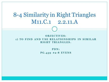 OBJECTIVES: 1) TO FIND AND USE RELATIONSHIPS IN SIMILAR RIGHT TRIANGLES. PDN: PG.439 #2-8 EVENS 8-4 Similarity in Right Triangles M11.C.1 2.2.11.A.