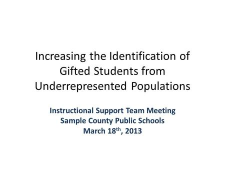 Increasing the Identification of Gifted Students from Underrepresented Populations Instructional Support Team Meeting Sample County Public Schools March.