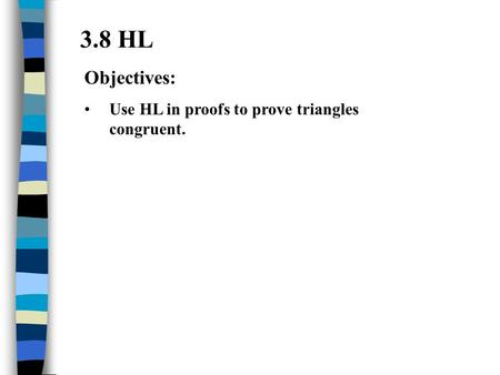 3.8 HL Objectives: Use HL in proofs to prove triangles congruent.