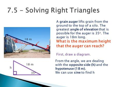 A grain auger lifts grain from the ground to the top of a silo. The greatest angle of elevation that is possible for the auger is 35 o. The auger is 18m.
