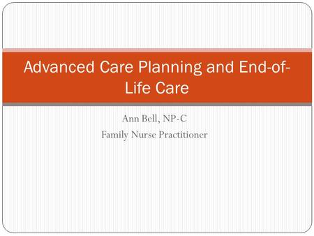 Ann Bell, NP-C Family Nurse Practitioner Advanced Care Planning and End-of- Life Care.