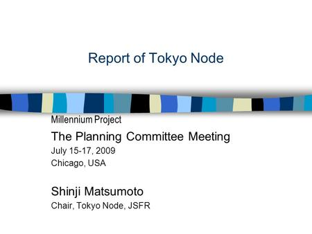 Report of Tokyo Node Millennium Project The Planning Committee Meeting July 15-17, 2009 Chicago, USA Shinji Matsumoto Chair, Tokyo Node, JSFR.