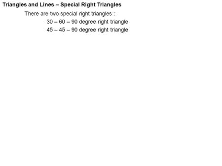 Triangles and Lines – Special Right Triangles There are two special right triangles : 30 – 60 – 90 degree right triangle 45 – 45 – 90 degree right triangle.