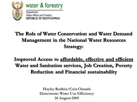 Hayley Rodkin/Cain Chunda Directorate: Water Use Efficiency 26 August 2005 The Role of Water Conservation and Water Demand Management in the National Water.