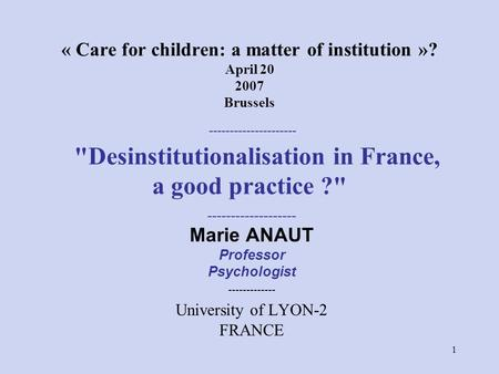 1 « Care for children: a matter of institution »? April 20 2007 Brussels --------------------- Desinstitutionalisation in France, a good practice ? -------------------
