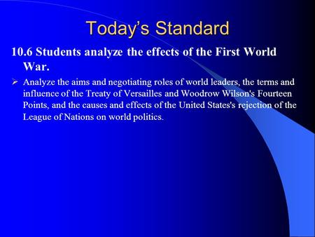 Today's Standard 10.6 Students analyze the effects of the First World War.  Analyze the aims and negotiating roles of world leaders, the terms and influence.