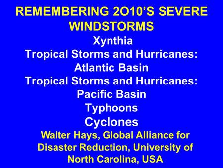 REMEMBERING 2O10'S SEVERE WINDSTORMS Xynthia Tropical Storms and Hurricanes: Atlantic Basin Tropical Storms and Hurricanes: Pacific Basin Typhoons Cyclones.