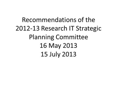 Recommendations of the 2012-13 Research IT Strategic Planning Committee 16 May 2013 15 July 2013.