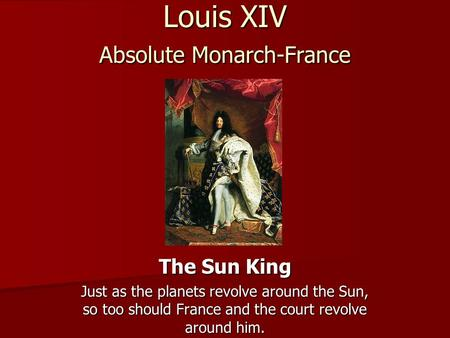 Louis XIV Absolute Monarch-France The Sun King Just as the planets revolve around the Sun, so too should France and the court revolve around him.