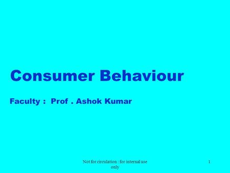 Not for circulation : for <strong>internal</strong> use only 1 Consumer Behaviour Faculty : Prof. Ashok Kumar.