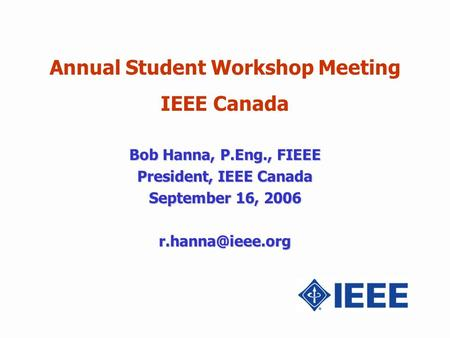 Annual Student Workshop Meeting IEEE Canada Bob Hanna, P.Eng., FIEEE President, IEEE Canada September 16, 2006