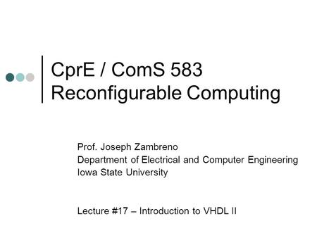 CprE / ComS 583 Reconfigurable Computing Prof. Joseph Zambreno Department of Electrical and Computer Engineering Iowa State University Lecture #17 – Introduction.