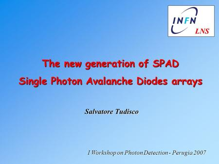 Salvatore Tudisco The new generation of SPAD Single Photon Avalanche Diodes arrays I Workshop on Photon Detection - Perugia 2007 LNS LNS.