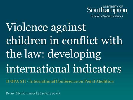 Violence against children in conflict with the law: developing international indicators ICOPA XII - International Conference on Penal Abolition Rosie Meek: