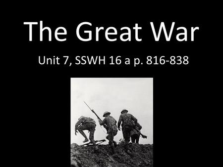 The Great War Unit 7, SSWH 16 a p. 816-838. Militarism Militarism—policy of glorifying military power, preparing army Protect overseas colonies and interest.