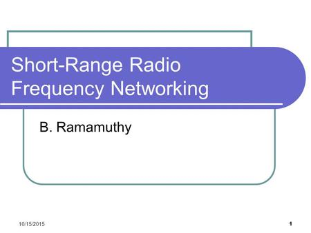 10/15/2015 1 Short-Range Radio Frequency Networking B. Ramamuthy.