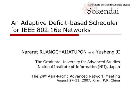 An Adaptive Deficit-based Scheduler for IEEE 802.16e Networks Nararat RUANGCHAIJATUPON and Yusheng JI The Graduate University for Advanced Studies National.