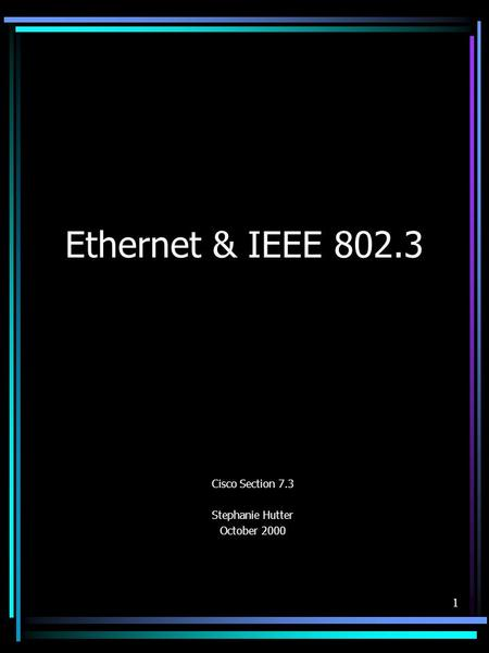 1 Ethernet & IEEE 802.3 Cisco Section 7.3 Stephanie Hutter October 2000.
