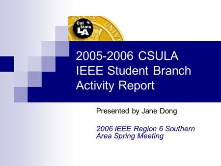 2005-2006 CSULA IEEE Student Branch Activity Report Presented by Jane Dong 2006 IEEE Region 6 Southern Area Spring Meeting.