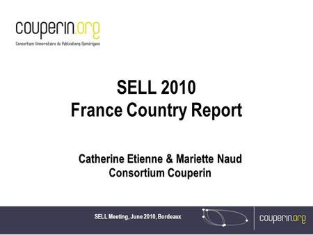 SELL Meeting, June 2010, Bordeaux SELL 2010 France Country Report Catherine Etienne & Mariette Naud Couperin Consortium Couperin.