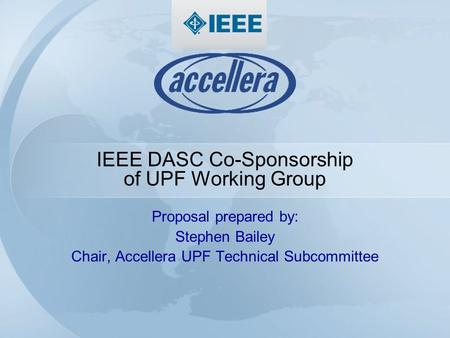 IEEE DASC Co-Sponsorship of UPF Working Group Proposal prepared by: Stephen Bailey Chair, Accellera UPF Technical Subcommittee.