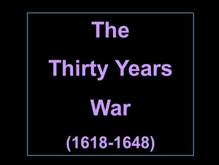 The Thirty Years War (1618-1648) 1618-1648  The Holy Roman Empire was the battleground.  At beginning  Catholics vs. the Protestants.  At end 