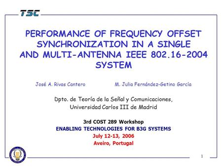 1 PERFORMANCE OF FREQUENCY OFFSET SYNCHRONIZATION IN A SINGLE AND MULTI-ANTENNA IEEE 802.16-2004 SYSTEM José A. Rivas Cantero M. Julia Fernández-Getino.