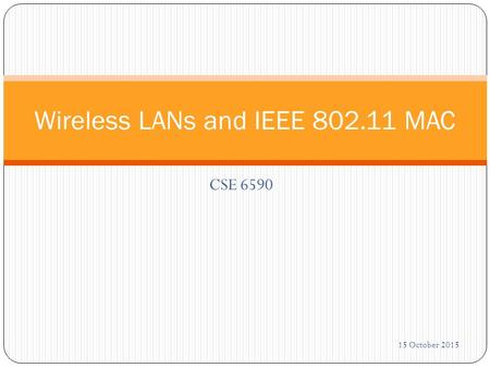 CSE 6590 Wireless LANs and IEEE 802.11 MAC 15 October 2015.
