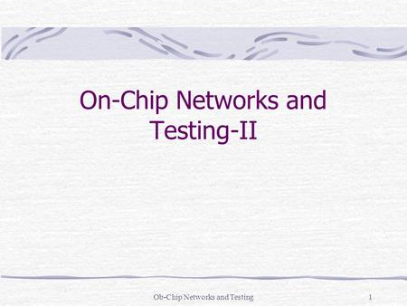 Ob-Chip Networks and Testing1 On-Chip Networks and Testing-II.