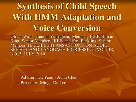 Synthesis of Child Speech With HMM Adaptation and Voice Conversion Oliver Watts, Junichi Yamagishi, Member, IEEE, Simon King, Senior Member, IEEE, and.