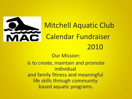 Mitchell Aquatic Club Calendar Fundraiser 2010 Our Mission: Is to create, maintain and promote individual and family fitness and meaningful life skills.