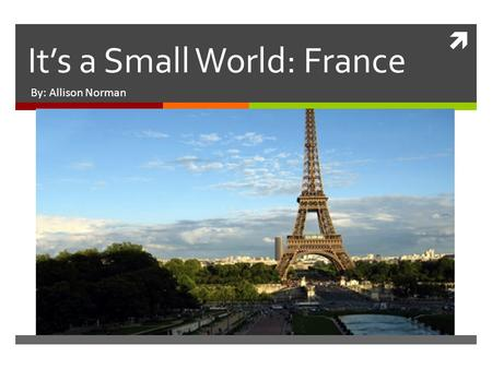  It's a Small World: France By: Allison Norman. Country Information  Population: 67 million  Economic Resources: agriculture and livestock  Main Exports: