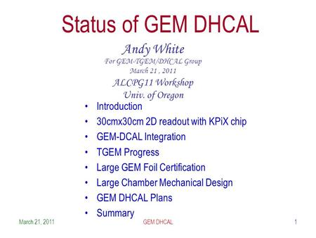 1 Status of GEM DHCAL Andy White For GEM-TGEM/DHCAL Group March 21, 2011 ALCPG11 Workshop Univ. of Oregon Introduction 30cmx30cm 2D readout with KPiX chip.