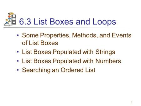 6.3 List Boxes and Loops Some Properties, Methods, and Events of List Boxes List Boxes Populated with Strings List Boxes Populated with Numbers Searching.
