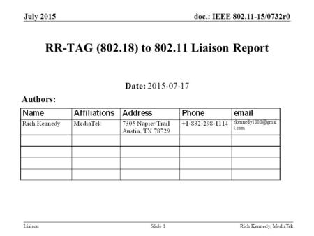Doc.: IEEE 802.11-15/0732r0 Liaison July 2015 Rich Kennedy, MediaTekSlide 1 RR-TAG (802.18) to 802.11 Liaison Report Date: 2015-07-17 Authors: