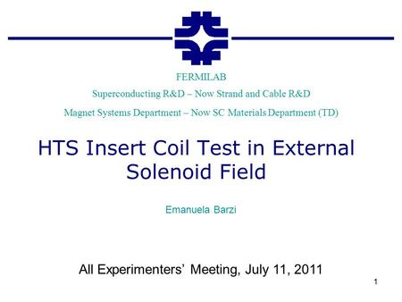 Superconducting R&D – Now Strand and Cable R&D FERMILAB Magnet Systems Department – Now SC Materials Department (TD) HTS Insert Coil Test in External Solenoid.