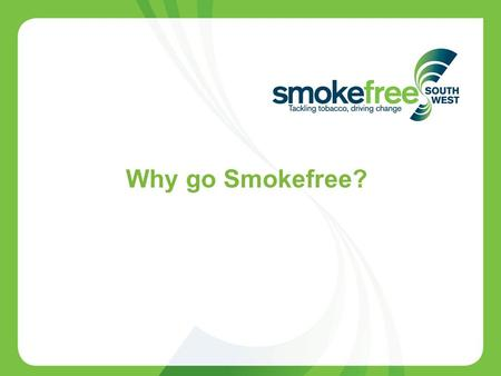 1 Why go Smokefree?. 2 Rationale for going Smokefree in secondary care Smoking has a negative effect upon operative outcome People who smoke in the weeks.