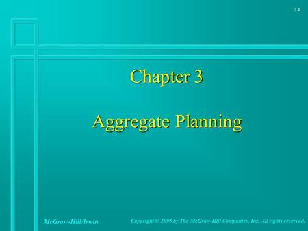 3-1 Chapter 3 Aggregate Planning McGraw-Hill/Irwin Copyright © 2005 by The McGraw-Hill Companies, Inc. All rights reserved.