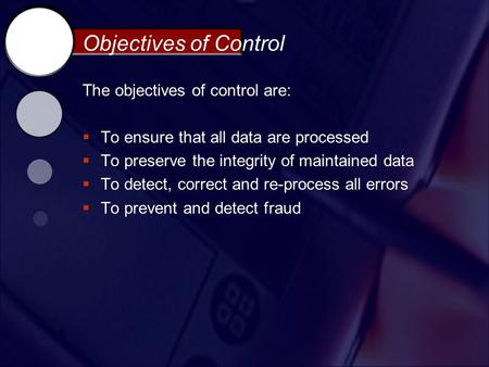 Objectives of Control The objectives of control are:  To ensure that all data are processed  To preserve the integrity of maintained data  To detect,