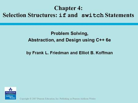 Copyright © 2007 Pearson Education, Inc. Publishing as Pearson Addison-Wesley Chapter 4: Selection Structures: if and switch Statements Problem Solving,