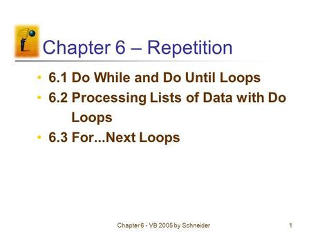 Chapter 6 - VB 2005 by Schneider1 Chapter 6 – Repetition 6.1 Do While and Do Until Loops 6.2 Processing Lists of Data with Do Loops 6.3 For...Next Loops.