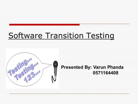 Software Transition Testing Presented By: Varun Phanda 0571164408.