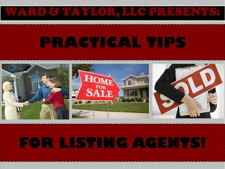 PRACTICAL TIPS WARD & TAYLOR, LLC PRESENTS: FOR LISTING AGENTS!