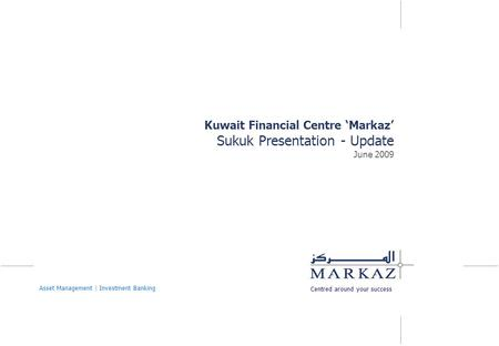 Kuwait Financial Centre 'Markaz' Sukuk Presentation - Update June 2009 Centred around your success Asset Management | Investment Banking.