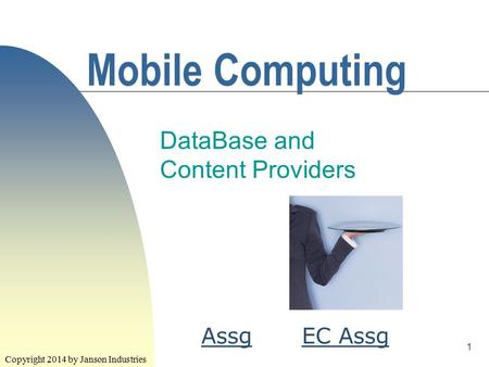 1 Mobile Computing DataBase and Content Providers Copyright 2014 by Janson Industries EC AssgAssg.