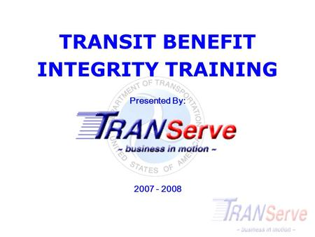 TRANSIT BENEFIT INTEGRITY TRAINING <strong>Presented</strong> By: 2007 - 2008.