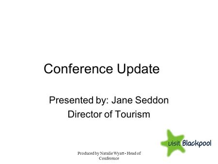 Produced by Natalie Wyatt - Head of Conference Conference Update Presented by: Jane Seddon Director of Tourism.