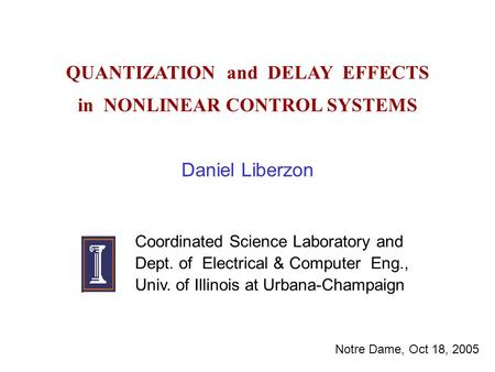 QUANTIZATION and DELAY EFFECTS in NONLINEAR CONTROL SYSTEMS Daniel Liberzon Coordinated Science Laboratory and Dept. of Electrical & Computer Eng., Univ.