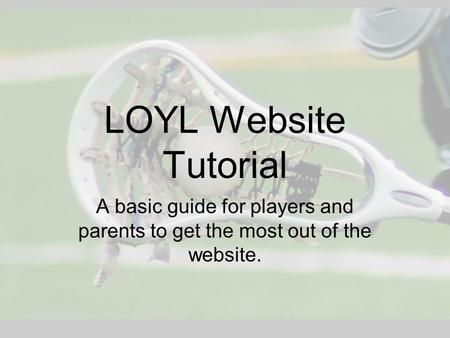 LOYL Website Tutorial A basic guide for players and parents to get the most out of the website.