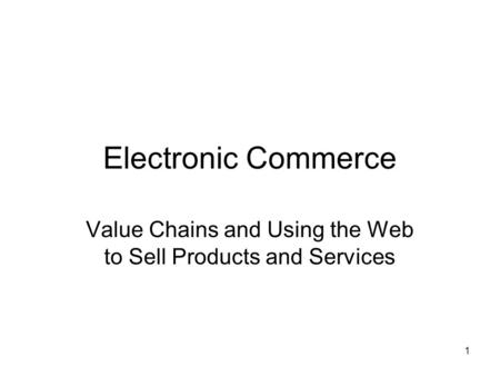 1 Electronic Commerce Value Chains and Using the Web to Sell Products and Services.